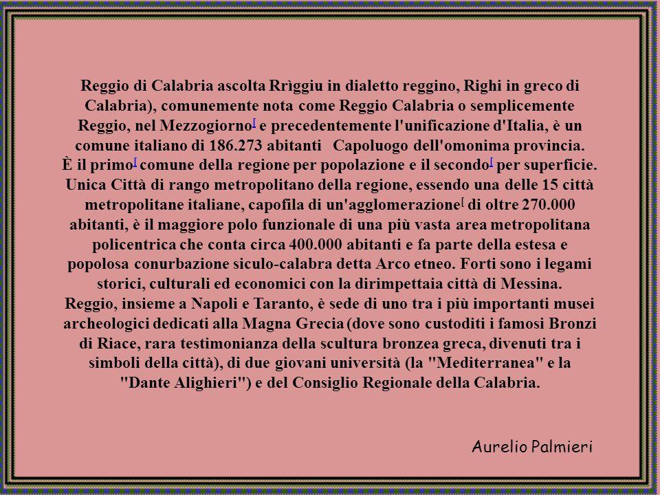 Reggio di Calabria ascolta Rrìggiu in dialetto reggino, Righi in greco di Calabria), comunemente nota come Reggio Calabria o semplicemente Reggio, nel Mezzogiorno[ e precedentemente l unificazione d Italia, è un comune italiano di 186.273 abitanti Capoluogo dell omonima provincia.
